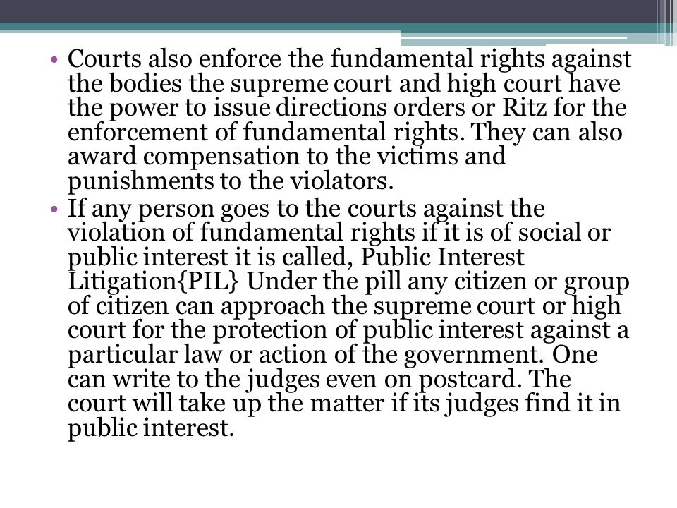 Courts also enforce the fundamental rights against the bodies the supreme court and high court have the power to issue directions orders or Ritz for the enforcement of fundamental rights. They can also award compensation to the victims and punishments to the violators.