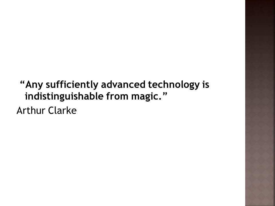 Any sufficiently advanced technology is indistinguishable from magic