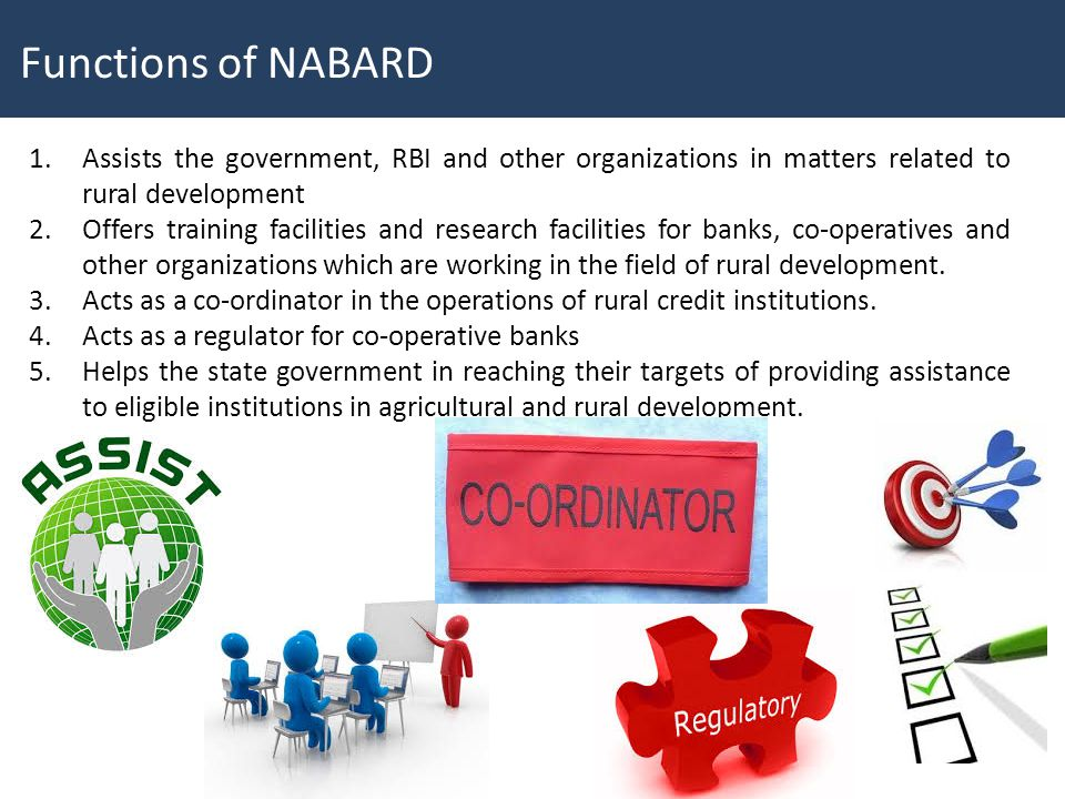 Functions of NABARD Assists the government, RBI and other organizations in matters related to rural development.