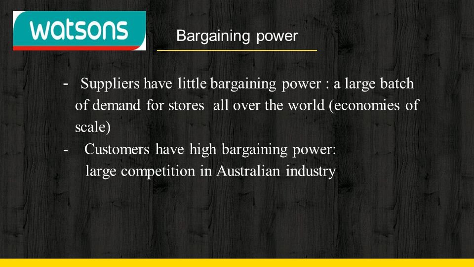 Bargaining power - Suppliers have little bargaining power : a large batch of demand for stores all over the world (economies of scale)