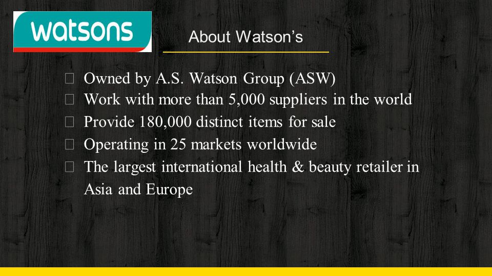 About Watson's Owned by A.S. Watson Group (ASW) Work with more than 5,000 suppliers in the world. Provide 180,000 distinct items for sale.