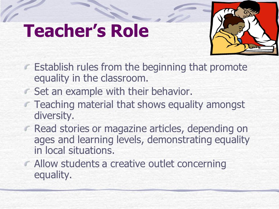 Teacher's Role Establish rules from the beginning that promote equality in the classroom. Set an example with their behavior.