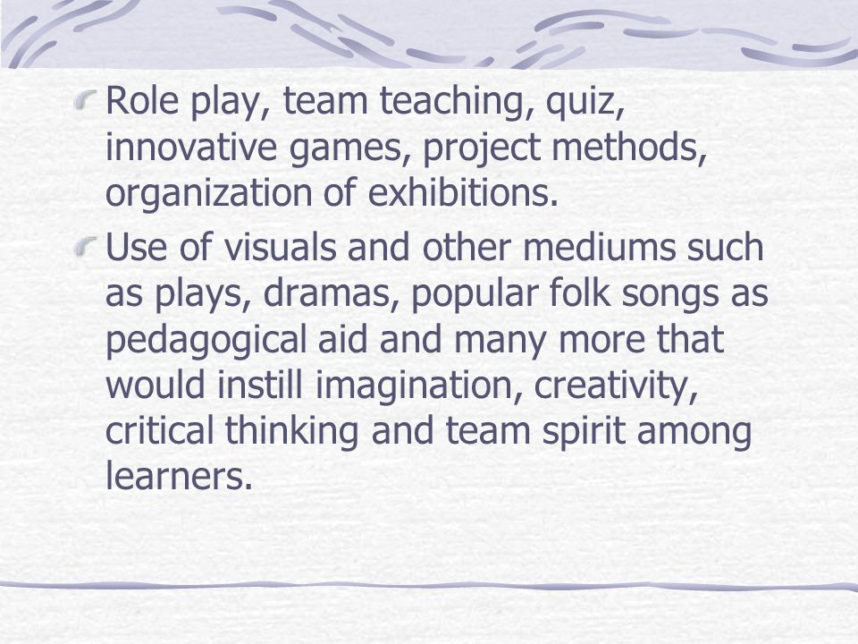 Role play, team teaching, quiz, innovative games, project methods, organization of exhibitions.