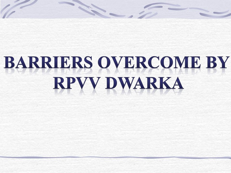 Barriers overcome by rpvv dwarka
