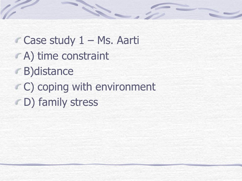 Case study 1 – Ms. Aarti A) time constraint B)distance C) coping with environment D) family stress