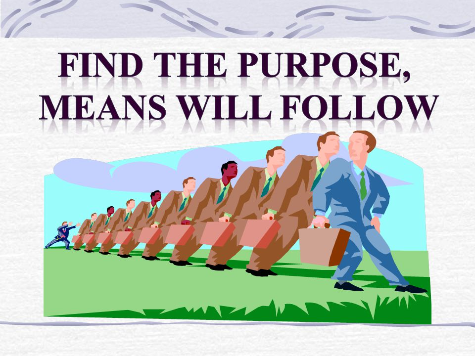 FIND THE PURPOSE, MEANS WILL FOLLOW