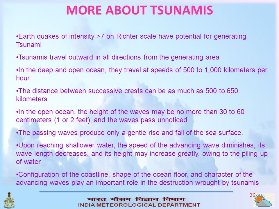 MORE ABOUT TSUNAMIS Earth quakes of intensity >7 on Richter scale have potential for generating Tsunami.