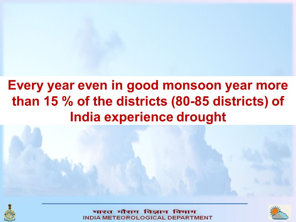 Every year even in good monsoon year more than 15 % of the districts (80-85 districts) of India experience drought