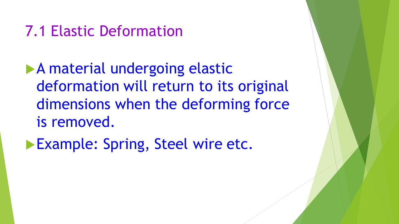7.1 Elastic Deformation A material undergoing elastic deformation will return to its original dimensions when the deforming force is removed.