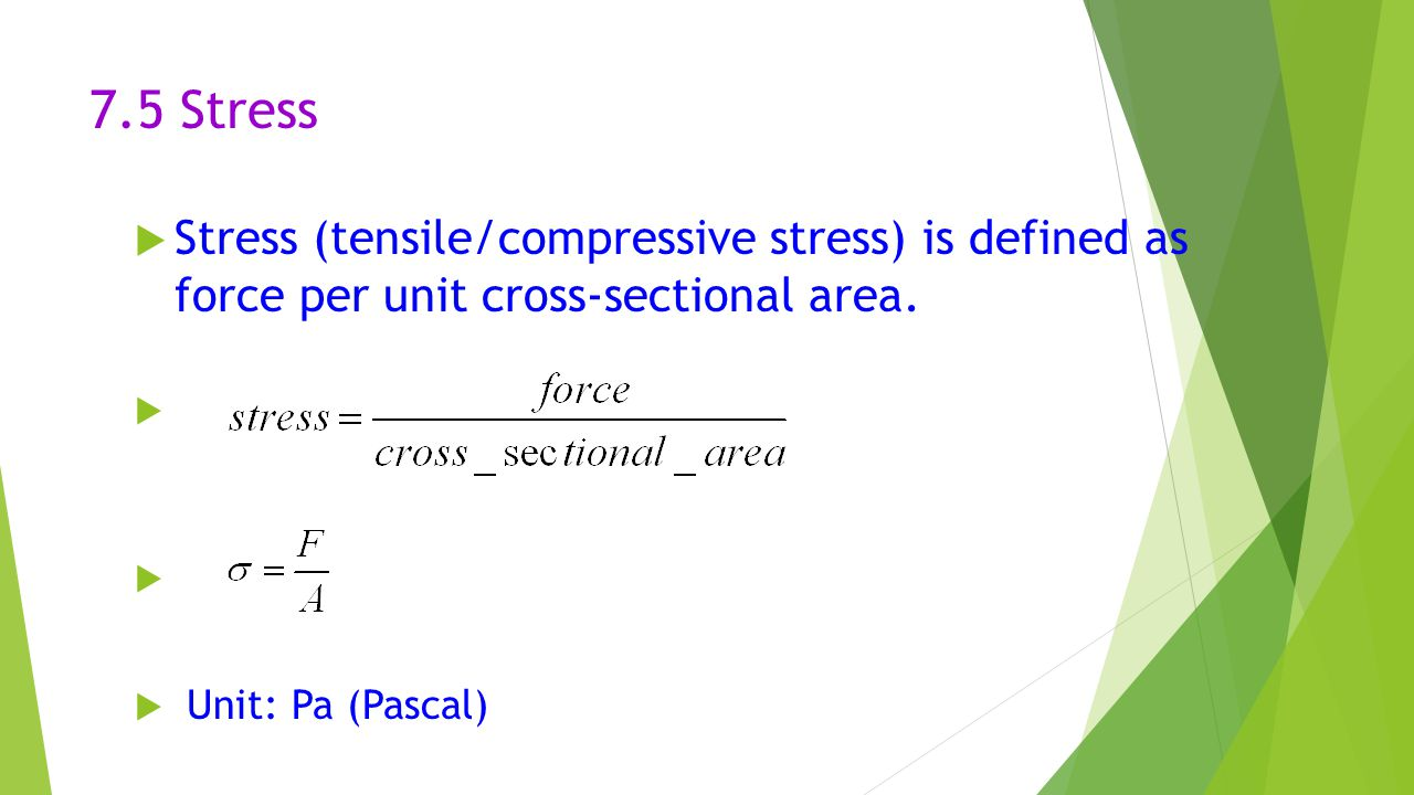 7.5 Stress Stress (tensile/compressive stress) is defined as force per unit cross-sectional area.
