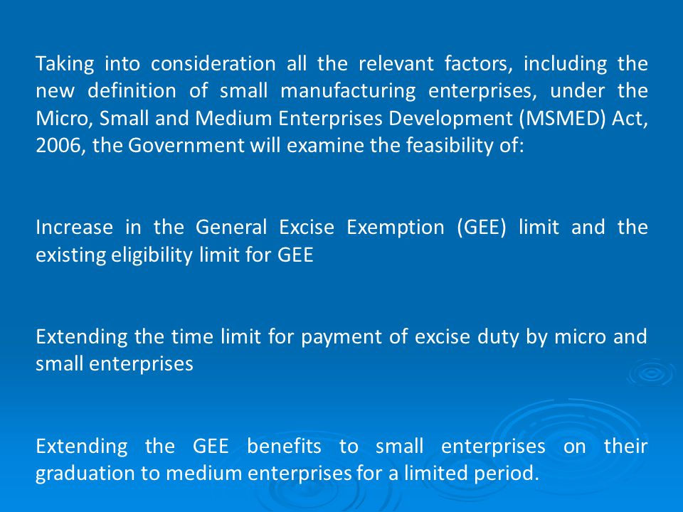 Taking into consideration all the relevant factors, including the new definition of small manufacturing enterprises, under the Micro, Small and Medium Enterprises Development (MSMED) Act, 2006, the Government will examine the feasibility of: