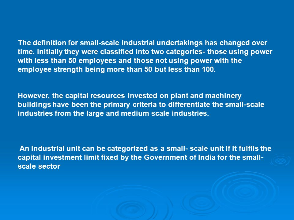 The definition for small-scale industrial undertakings has changed over time. Initially they were classified into two categories- those using power with less than 50 employees and those not using power with the employee strength being more than 50 but less than 100.