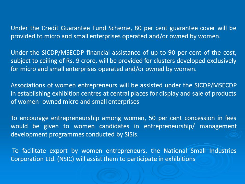 Under the Credit Guarantee Fund Scheme, 80 per cent guarantee cover will be provided to micro and small enterprises operated and/or owned by women.