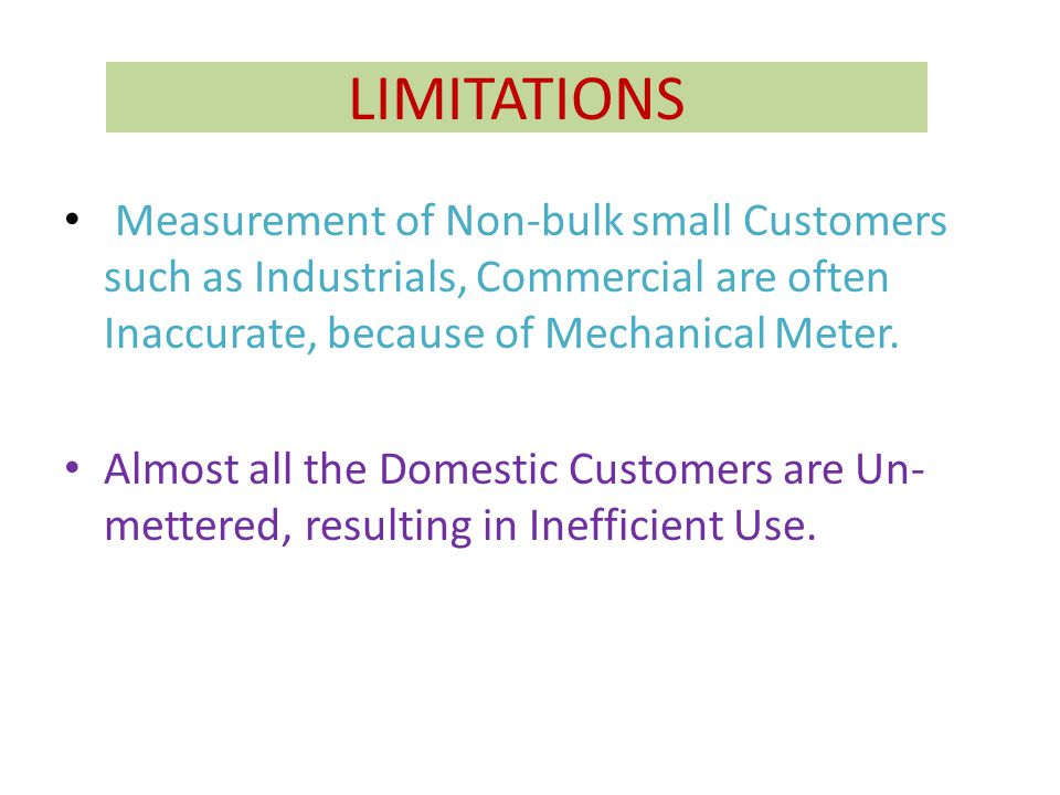 LIMITATIONS Measurement of Non-bulk small Customers such as Industrials, Commercial are often Inaccurate, because of Mechanical Meter.