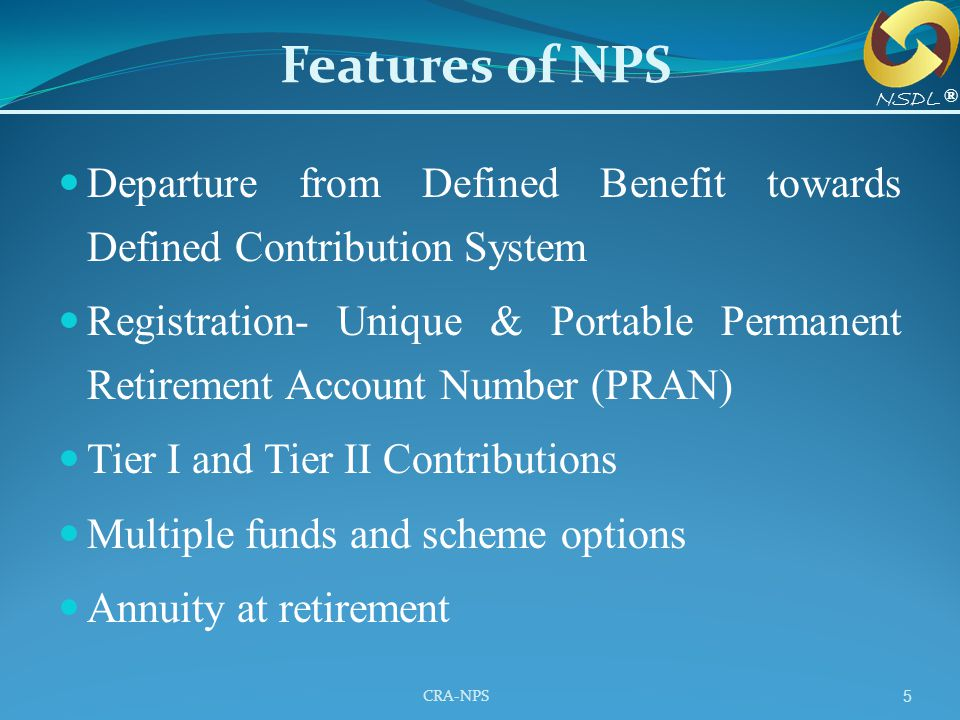 Features of NPS NSDL. ® Departure from Defined Benefit towards Defined Contribution System.