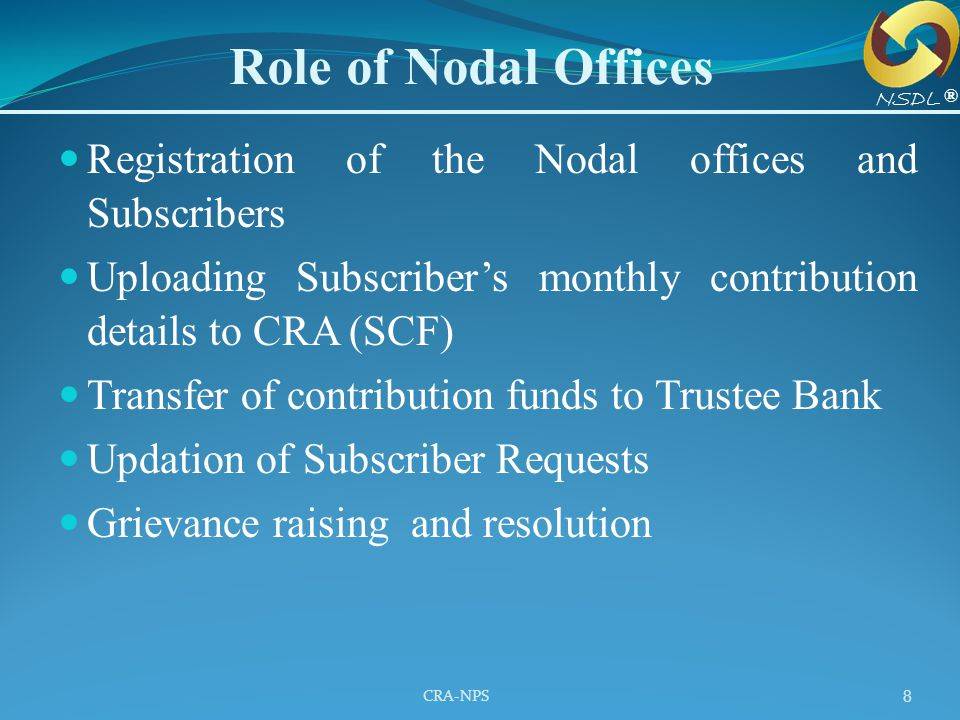 Role of Nodal Offices NSDL. ® Registration of the Nodal offices and Subscribers. Uploading Subscriber's monthly contribution details to CRA (SCF)