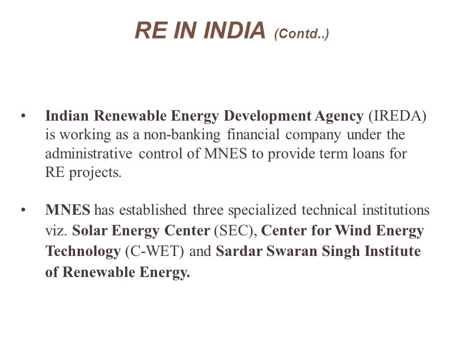 RE IN INDIA (Contd..) Indian Renewable Energy Development Agency (IREDA) is working as a non-banking financial company under the.