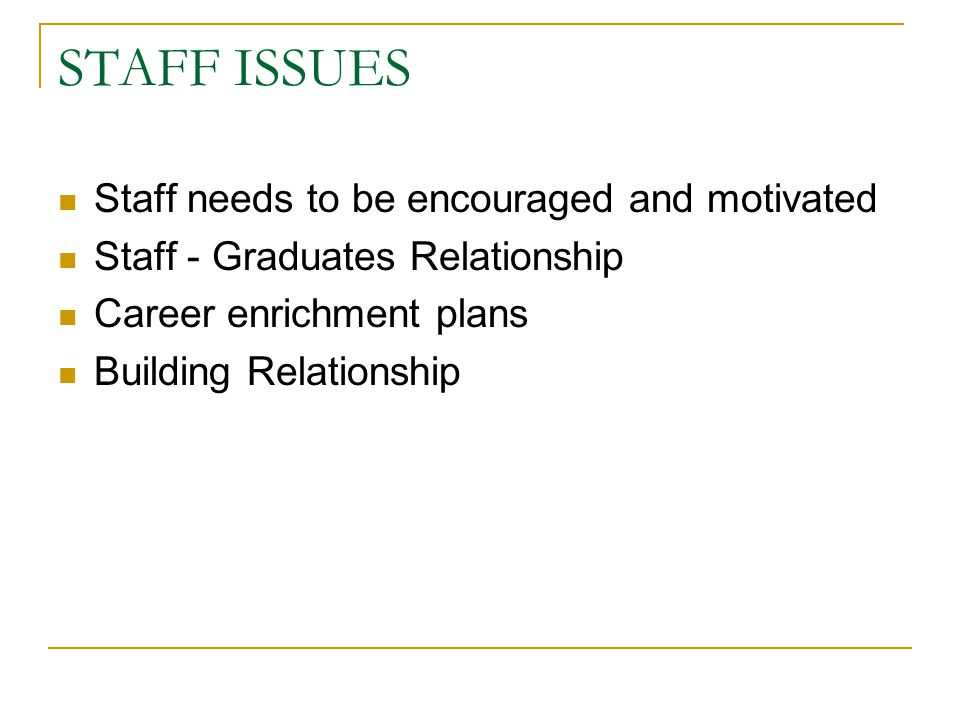 STAFF ISSUES Staff needs to be encouraged and motivated