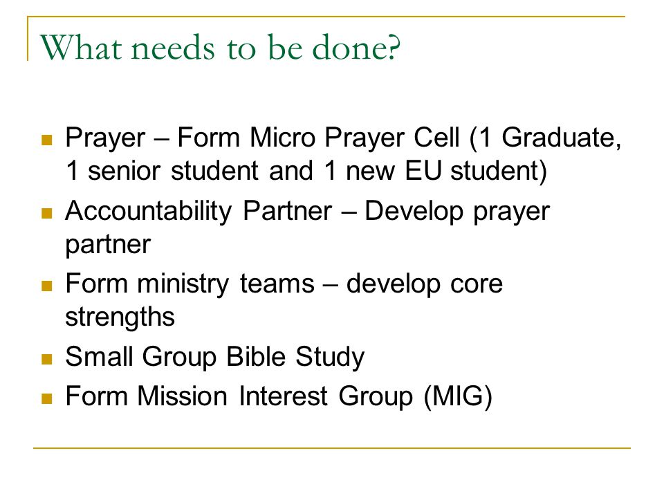 What needs to be done Prayer – Form Micro Prayer Cell (1 Graduate, 1 senior student and 1 new EU student)
