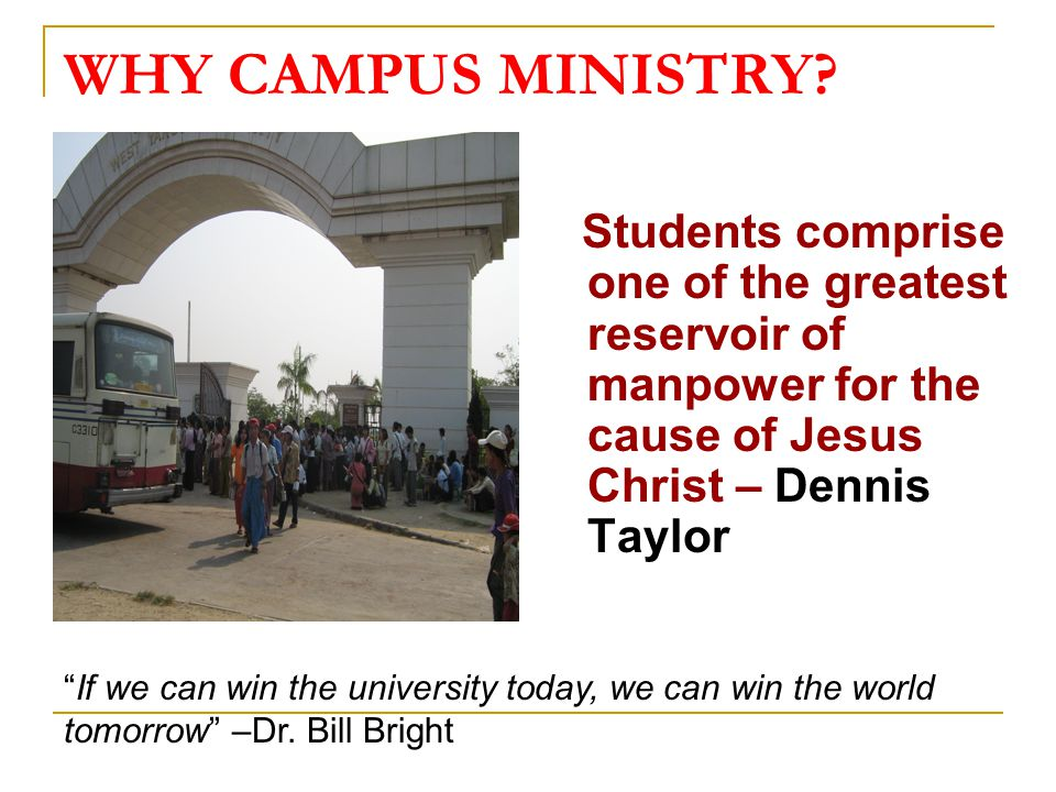 WHY CAMPUS MINISTRY Students comprise one of the greatest reservoir of manpower for the cause of Jesus Christ – Dennis Taylor.