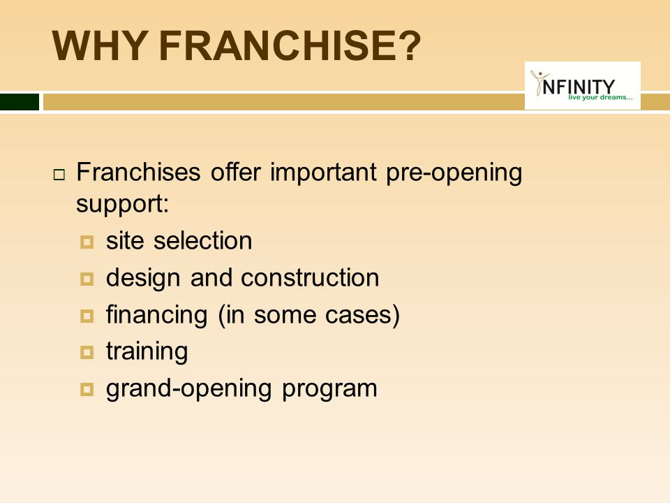 WHY FRANCHISE Franchises offer important pre-opening support: