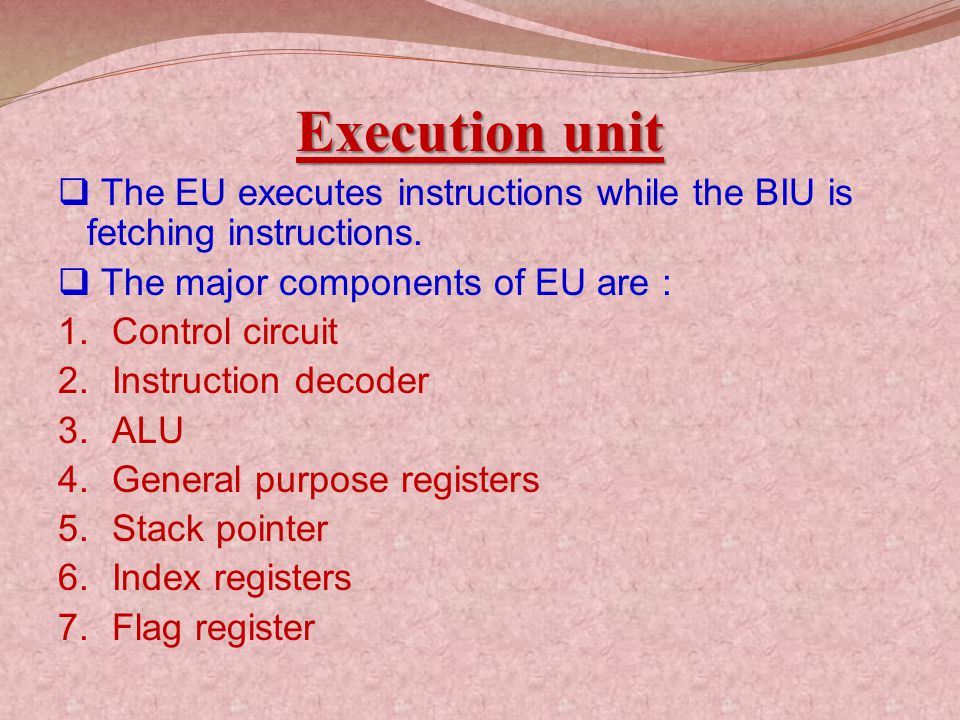 Execution unit The EU executes instructions while the BIU is fetching instructions. The major components of EU are :