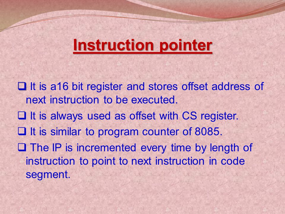 Instruction pointer It is a16 bit register and stores offset address of next instruction to be executed.