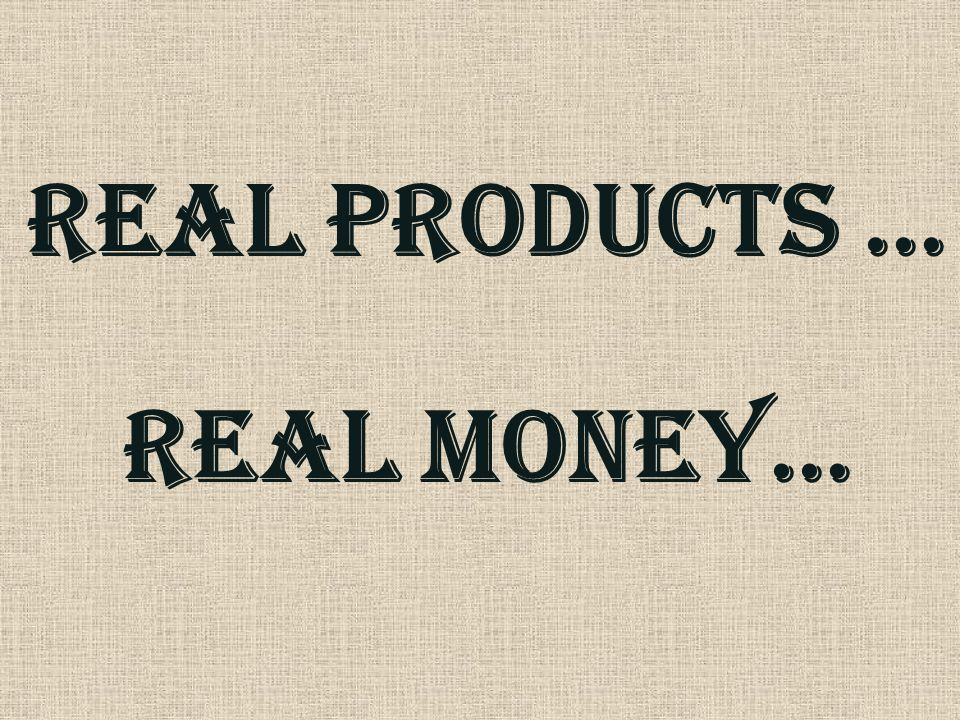 Real PRODUCTS … REAL MONEY…