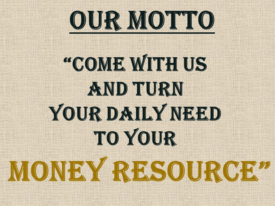 MONEY RESOURCE OUR MOTTO COME WITH US AND TURN YOUR DAILY NEED