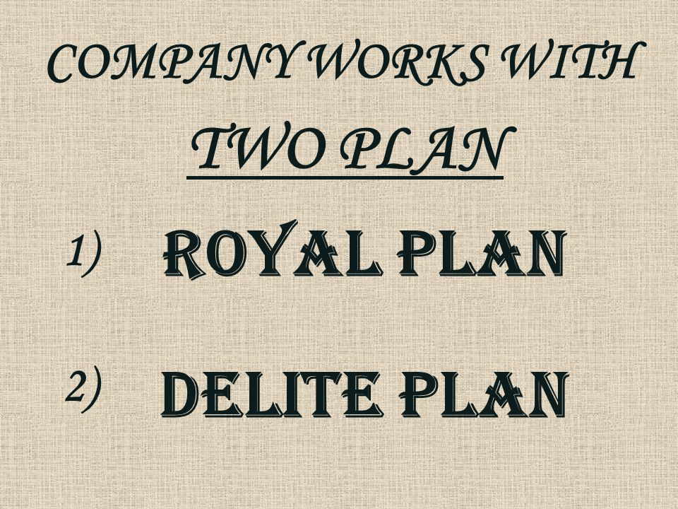 COMPANY WORKS WITH TWO PLAN 1) ROYAL PLAN 2) DELITE PLAN