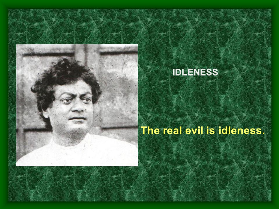 The real evil is idleness.