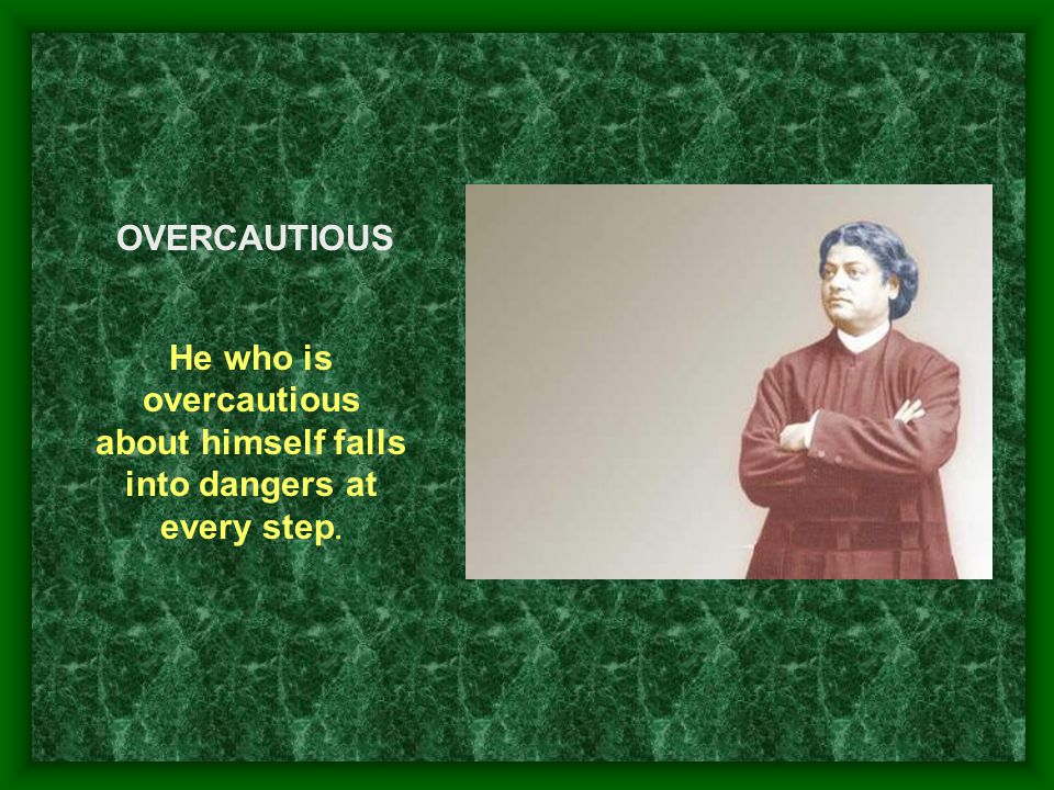 He who is overcautious about himself falls into dangers at every step.