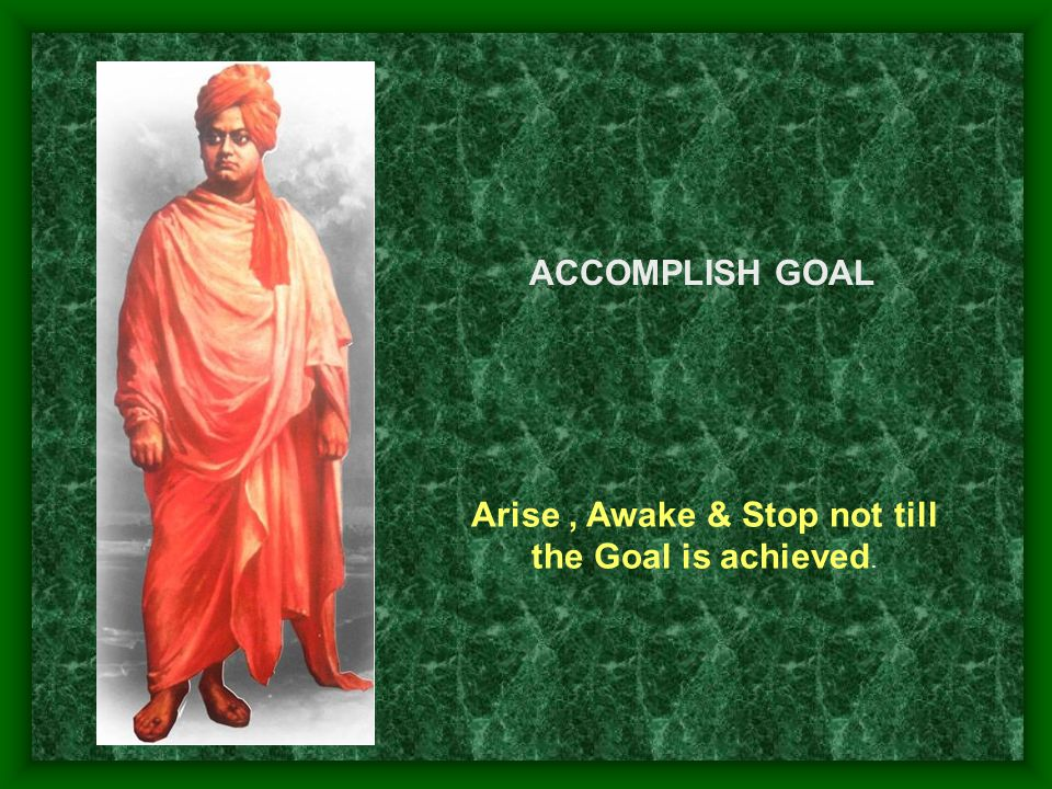 Arise , Awake & Stop not till the Goal is achieved.