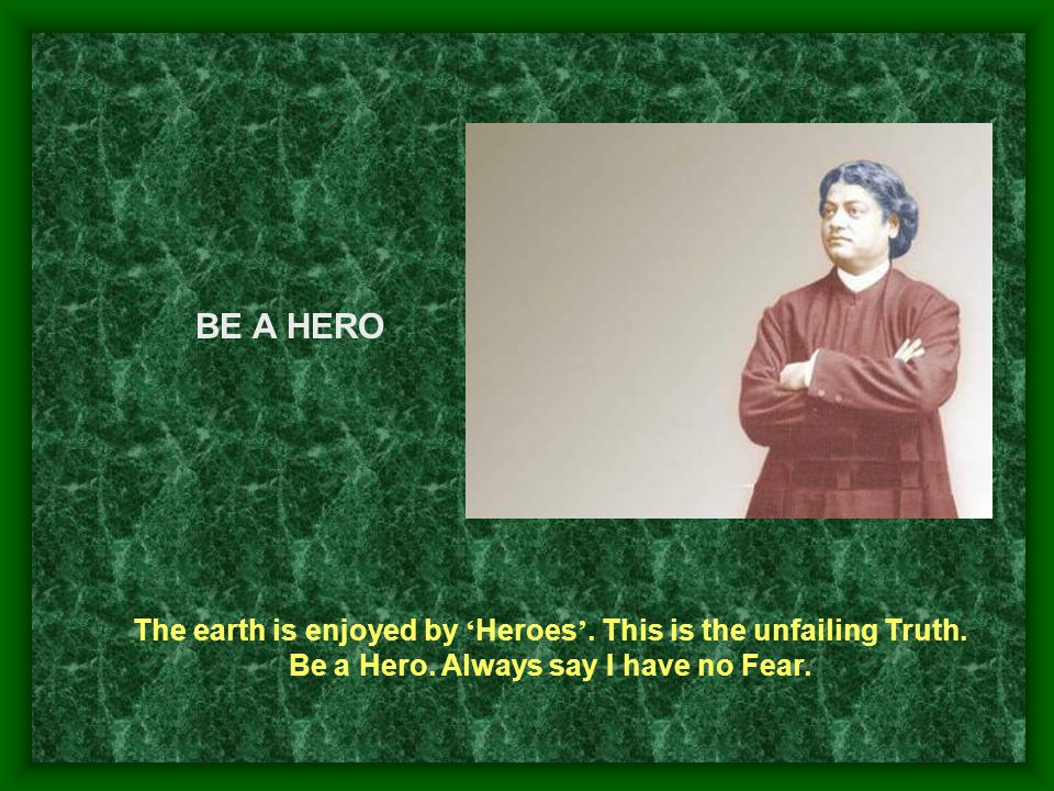 BE A HERO The earth is enjoyed by 'Heroes'. This is the unfailing Truth.