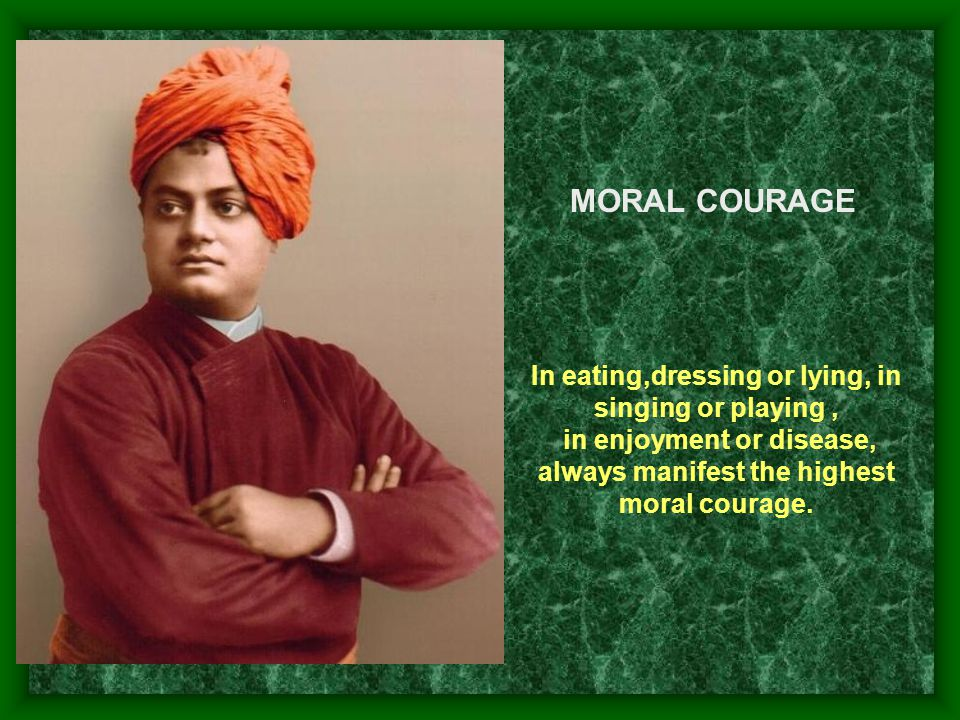 MORAL COURAGE In eating,dressing or lying, in singing or playing ,
