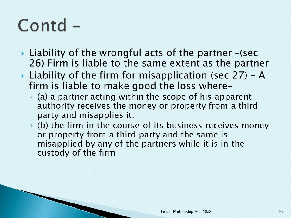 Contd - Liability of the wrongful acts of the partner –(sec 26) Firm is liable to the same extent as the partner.
