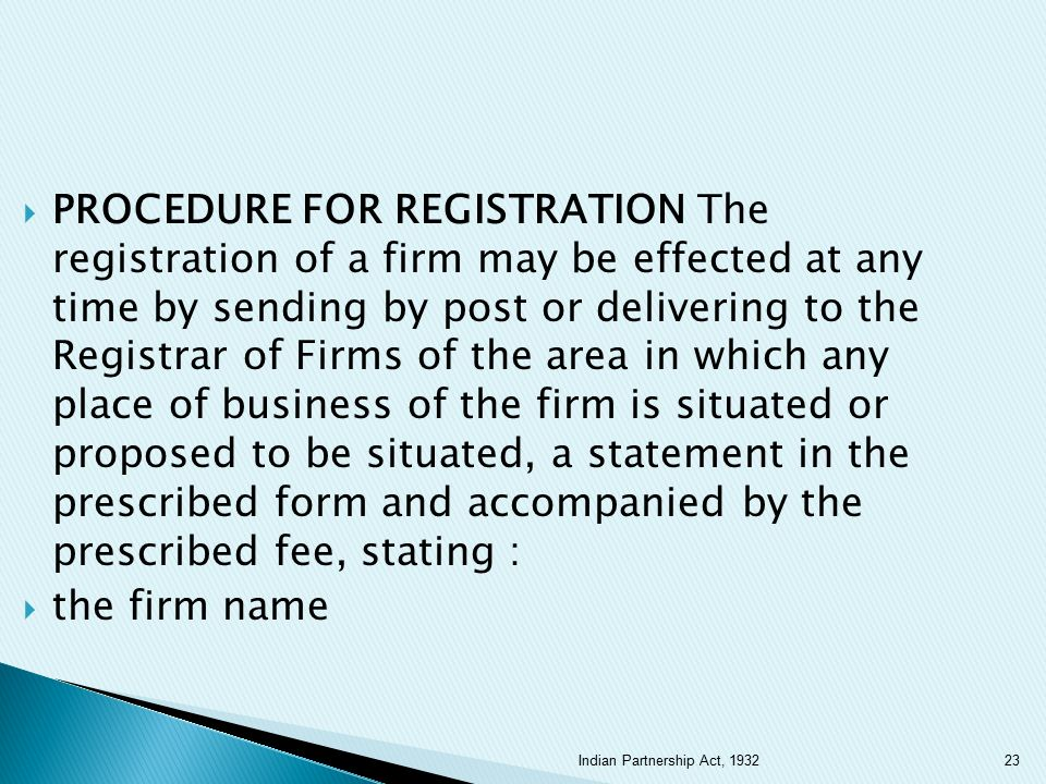 PROCEDURE FOR REGISTRATION The registration of a firm may be effected at any time by sending by post or delivering to the Registrar of Firms of the area in which any place of business of the firm is situated or proposed to be situated, a statement in the prescribed form and accompanied by the prescribed fee, stating :