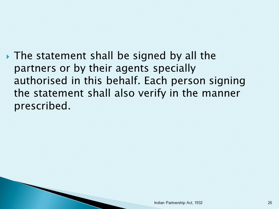 The statement shall be signed by all the partners or by their agents specially authorised in this behalf. Each person signing the statement shall also verify in the manner prescribed.