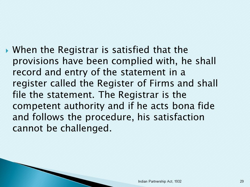 When the Registrar is satisfied that the provisions have been complied with, he shall record and entry of the statement in a register called the Register of Firms and shall file the statement. The Registrar is the competent authority and if he acts bona fide and follows the procedure, his satisfaction cannot be challenged.