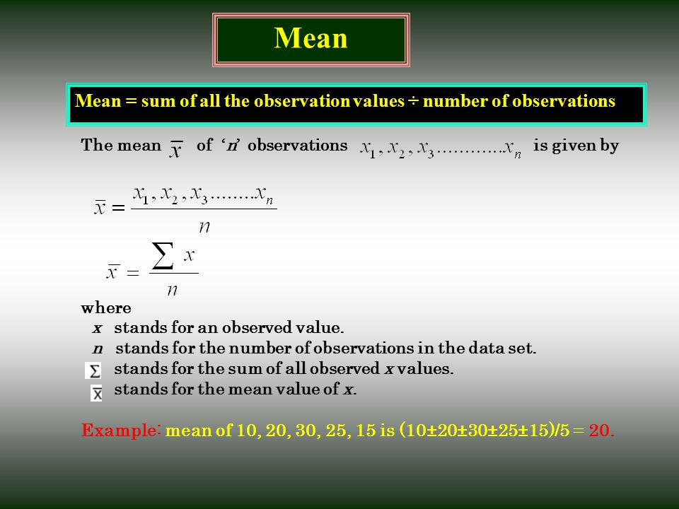 Mean Mean = sum of all the observation values ÷ number of observations