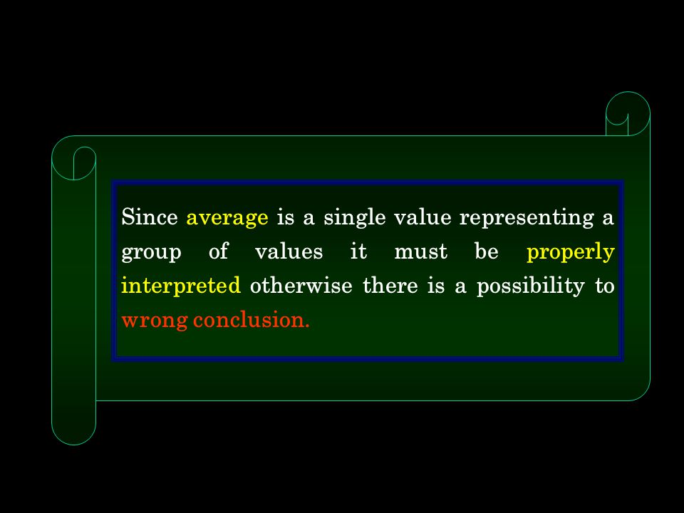 Since average is a single value representing a group of values it must be properly interpreted otherwise there is a possibility to wrong conclusion.