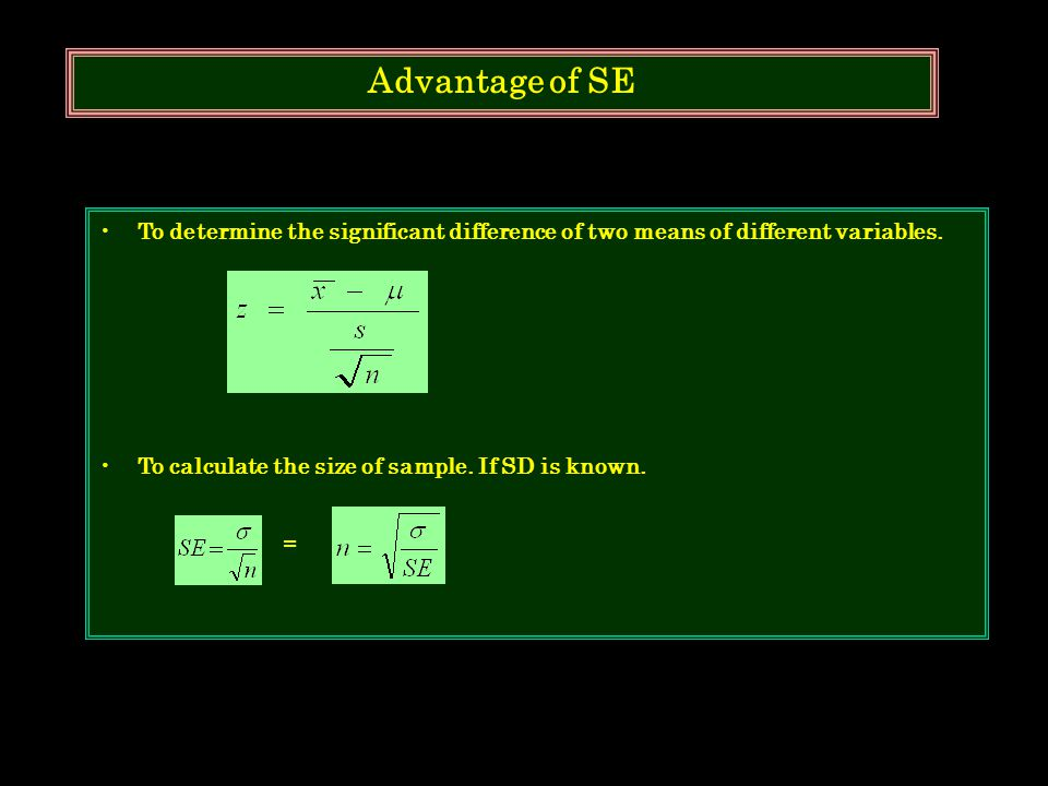 Advantage of SE To determine the significant difference of two means of different variables. To calculate the size of sample. If SD is known.