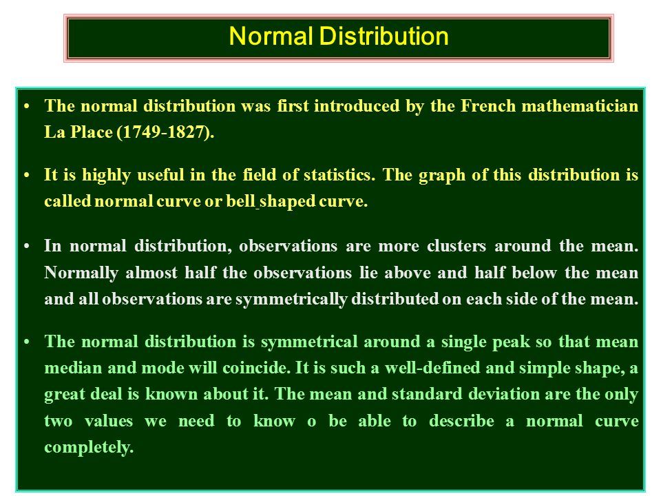 Normal Distribution The normal distribution was first introduced by the French mathematician La Place (1749-1827).