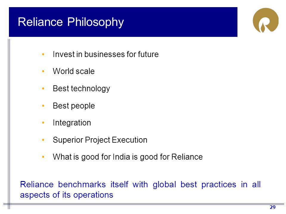 Reliance Philosophy Invest in businesses for future. World scale. Best technology. Best people. Integration.