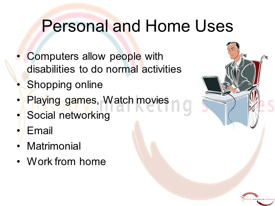 Personal and Home Uses Computers allow people with disabilities to do normal activities. Shopping online.