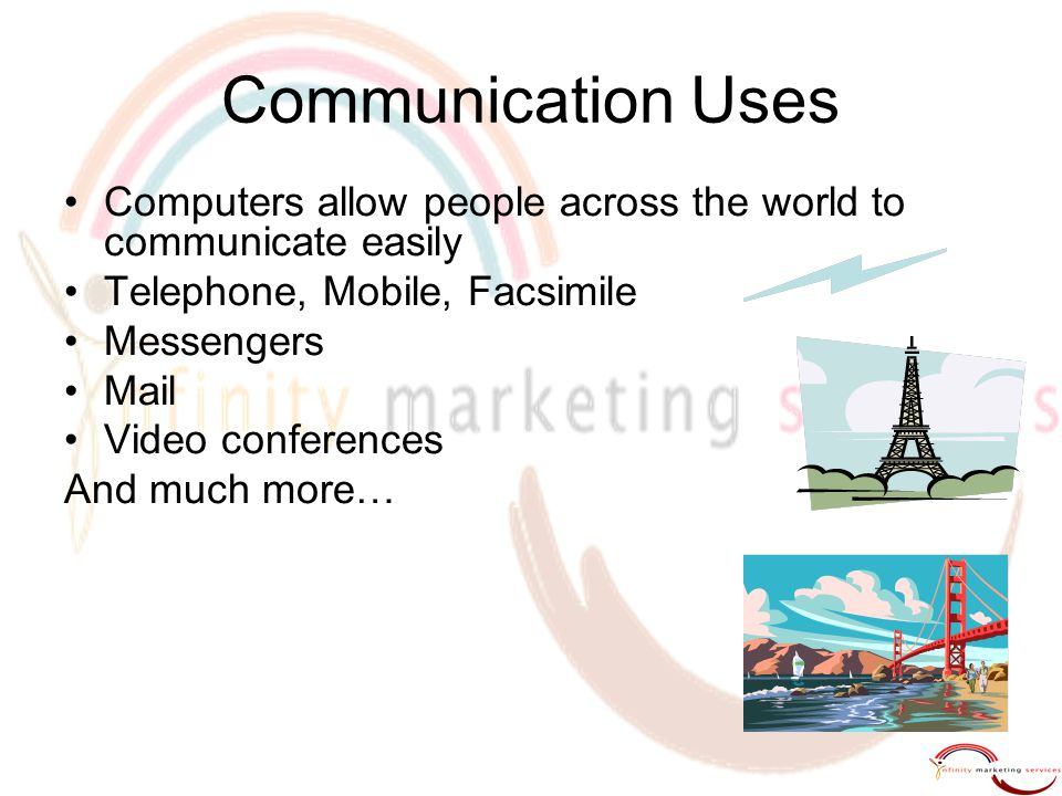 Communication Uses Computers allow people across the world to communicate easily. Telephone, Mobile, Facsimile.