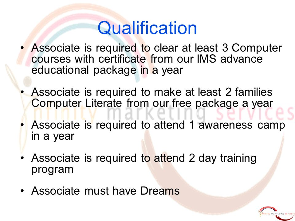 Qualification Associate is required to clear at least 3 Computer courses with certificate from our IMS advance educational package in a year.