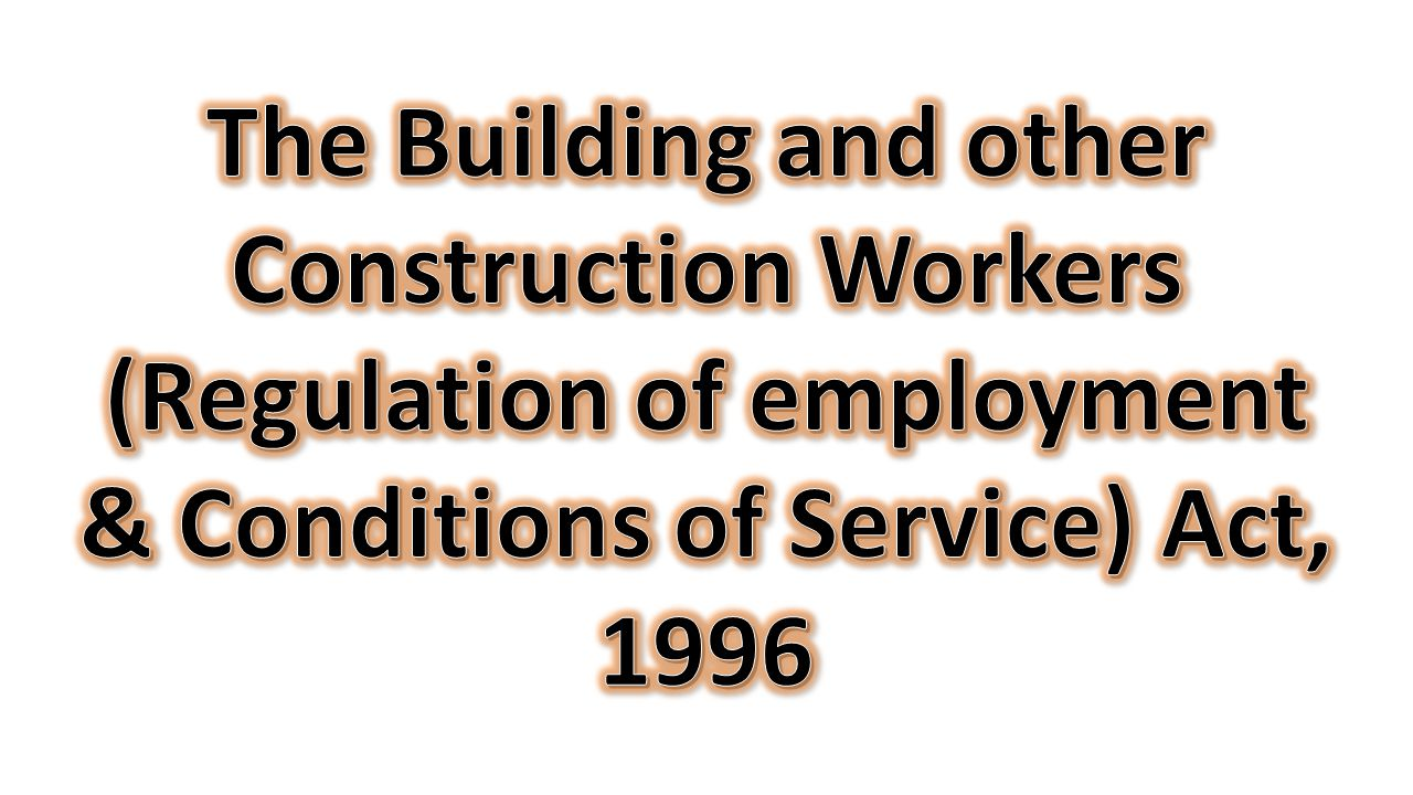 The Building and other Construction Workers (Regulation of employment & Conditions of Service) Act, 1996