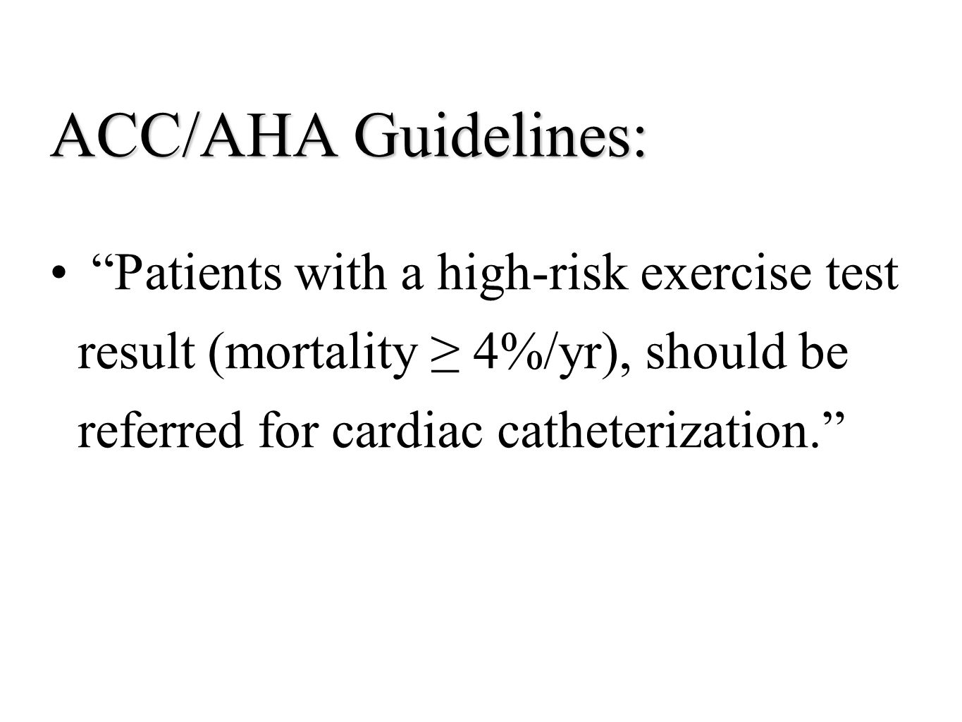 ACC/AHA Guidelines: Patients with a high-risk exercise test result (mortality ≥ 4%/yr), should be referred for cardiac catheterization.