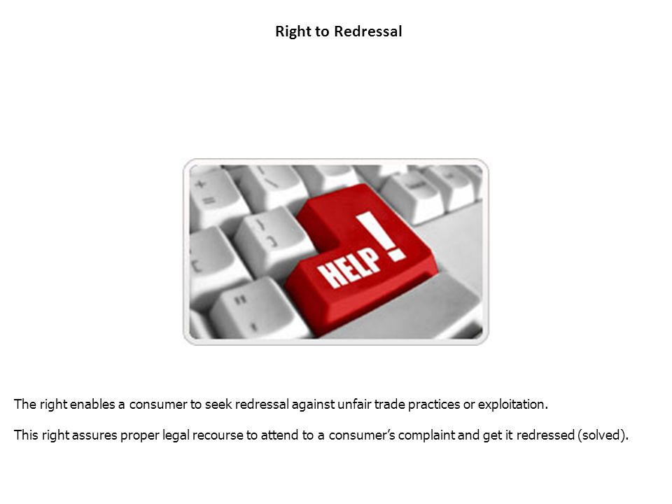 Right to Redressal The right enables a consumer to seek redressal against unfair trade practices or exploitation.